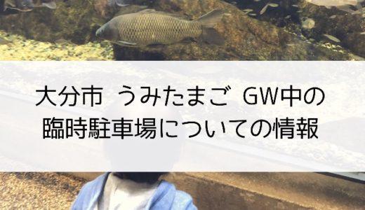 大分市 うみたまご GW中の臨時駐車場についての情報
